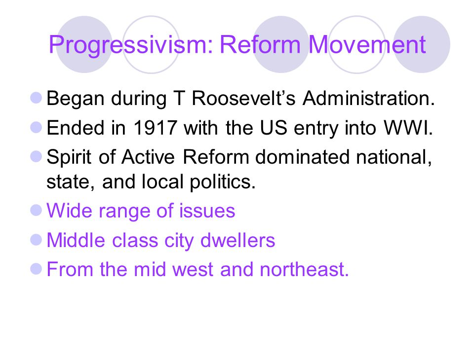 Progressivism: Reform Movement Began during T Roosevelts Administration. Ended in 1917 with the US entry into WWI. Spirit of Active Reform dominated n