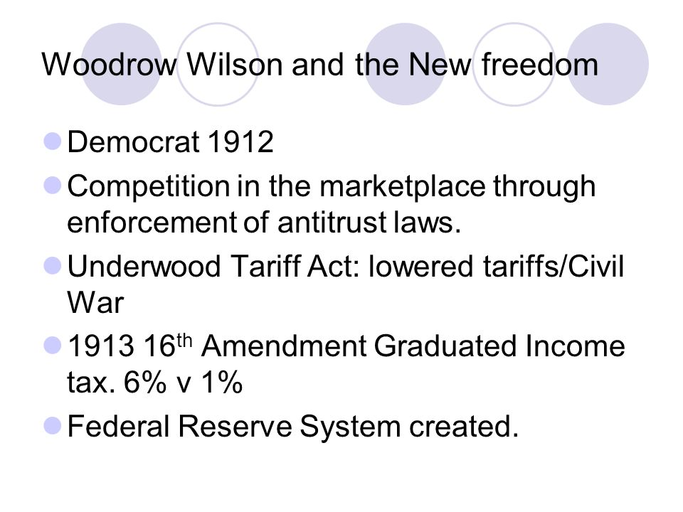 Woodrow Wilson and the New freedom Democrat 1912 Competition in the marketplace through enforcement of antitrust laws. Underwood Tariff Act: lowered t