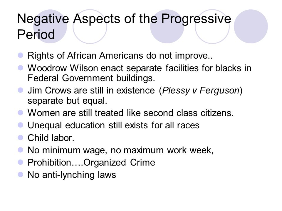 Negative Aspects of the Progressive Period Rights of African Americans do not improve.. Woodrow Wilson enact separate facilities for blacks in Federal