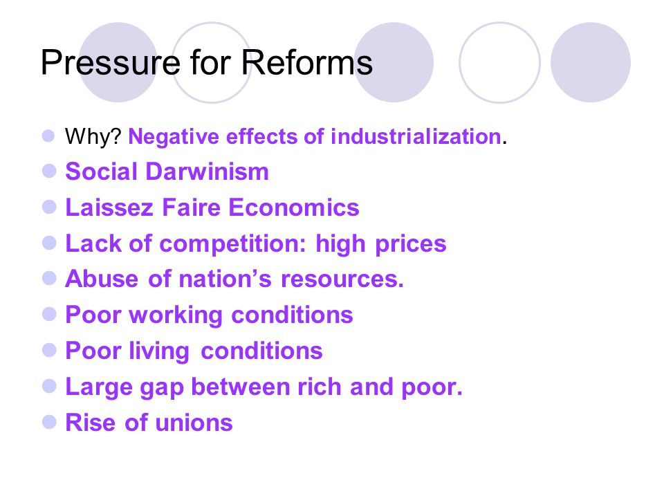 Pressure for Reforms Why? Negative effects of industrialization. Social Darwinism Laissez Faire Economics Lack of competition: high prices Abuse of na