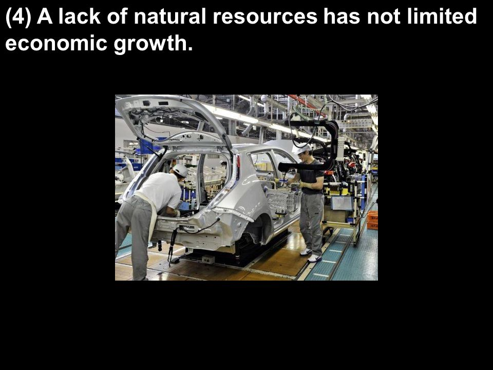 (4) A lack of natural resources has not limited economic growth.