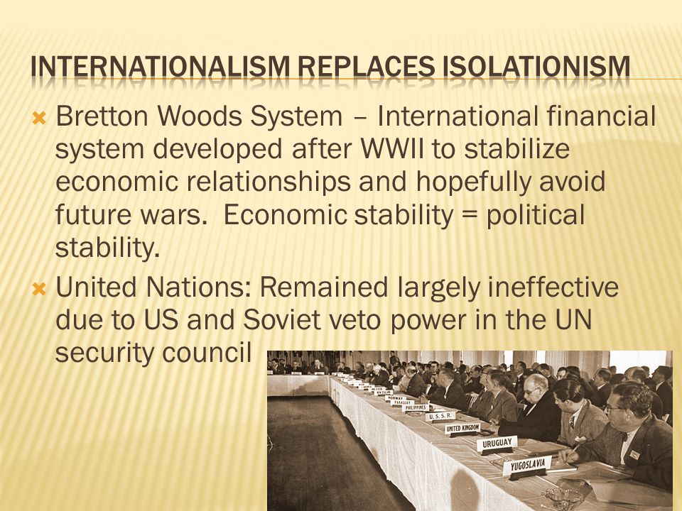 Bretton Woods System – International financial system developed after WWII to stabilize economic relationships and hopefully avoid future wars.