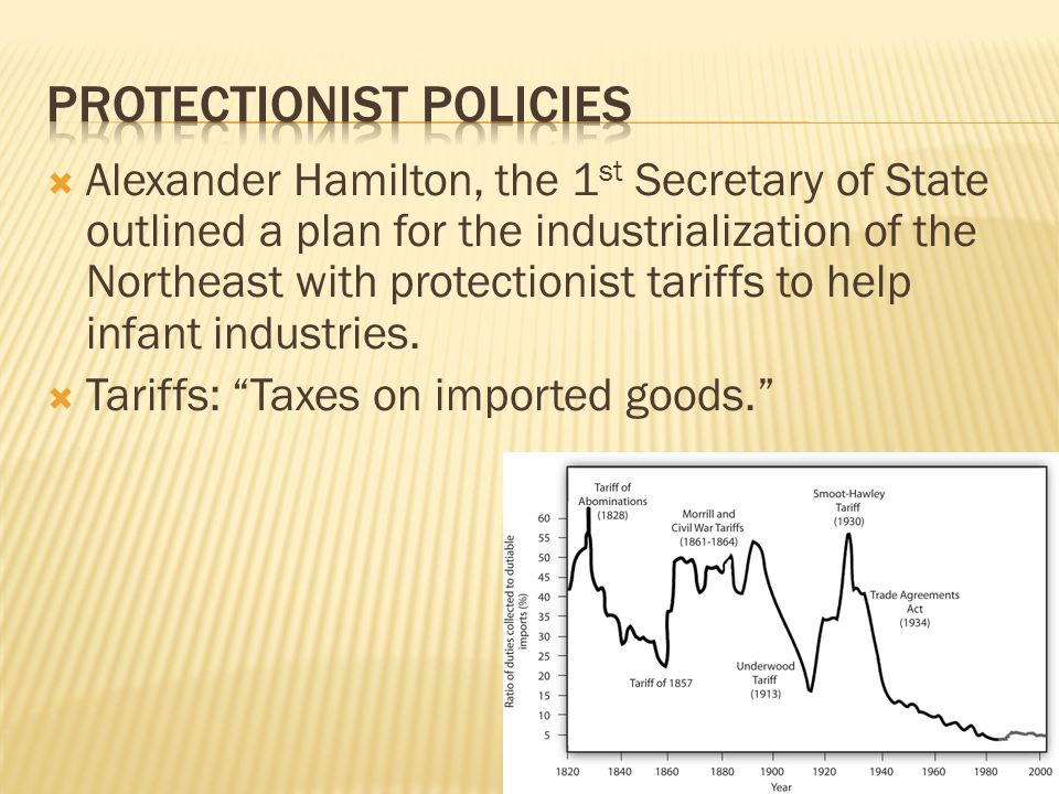 Alexander Hamilton, the 1 st Secretary of State outlined a plan for the industrialization of the Northeast with protectionist tariffs to help infant industries.