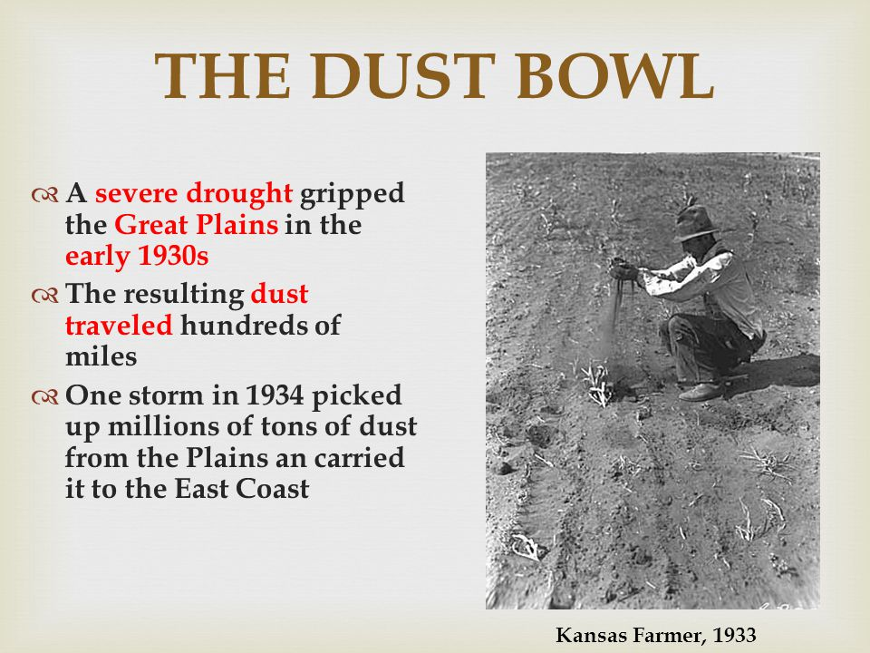 THE DUST BOWL A severe drought gripped the Great Plains in the early 1930s The resulting dust traveled hundreds of miles One storm in 1934 picked up millions of tons of dust from the Plains an carried it to the East Coast Kansas Farmer, 1933