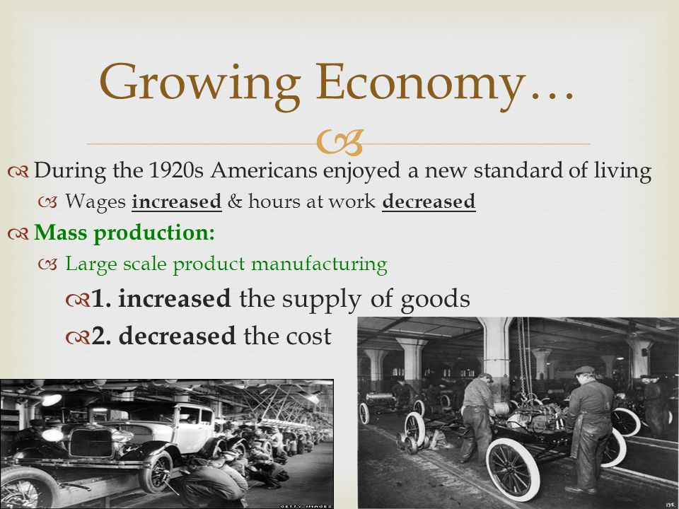Growing Economy… During the 1920s Americans enjoyed a new standard of living Wages increased & hours at work decreased Mass production: Large scale product manufacturing 1.