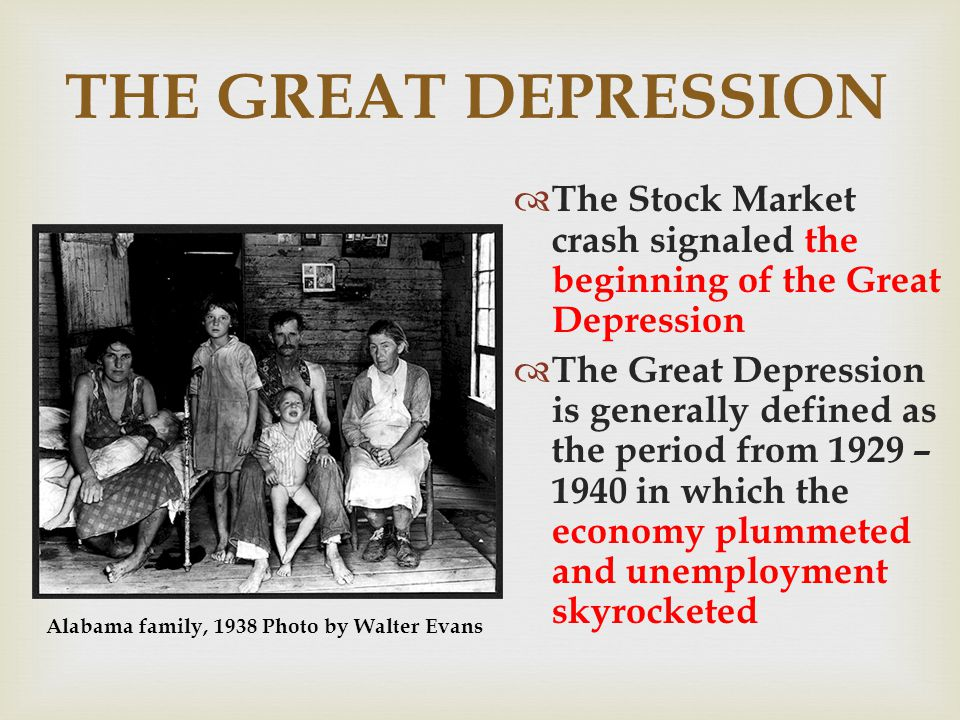 THE GREAT DEPRESSION The Stock Market crash signaled the beginning of the Great Depression The Great Depression is generally defined as the period from 1929 – 1940 in which the economy plummeted and unemployment skyrocketed Alabama family, 1938 Photo by Walter Evans