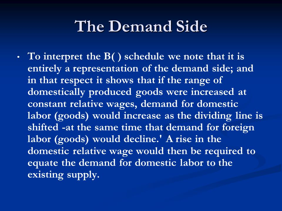 The Demand Side To interpret the B( ) schedule we note that it is entirely a representation of the demand side; and in that respect it shows that if the range of domestically produced goods were increased at constant relative wages, demand for domestic labor (goods) would increase as the dividing line is shifted -at the same time that demand for foreign labor (goods) would decline. A rise in the domestic relative wage would then be required to equate the demand for domestic labor to the existing supply.