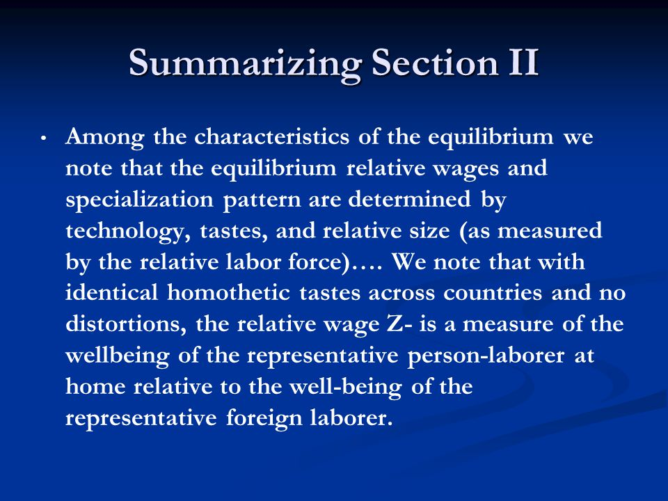 Summarizing Section II Among the characteristics of the equilibrium we note that the equilibrium relative wages and specialization pattern are determined by technology, tastes, and relative size (as measured by the relative labor force)….