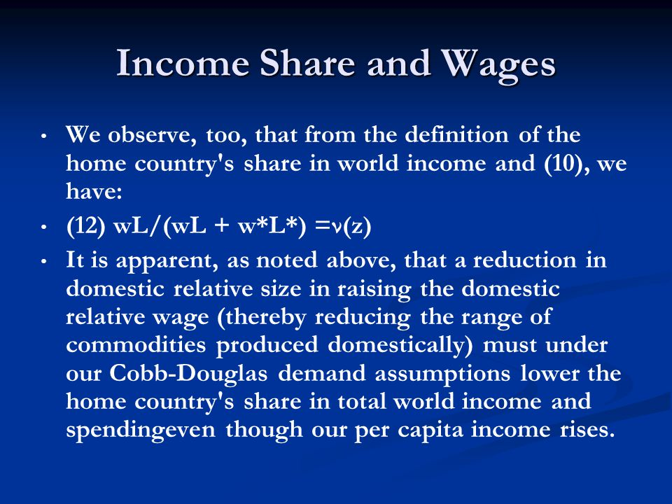 Income Share and Wages We observe, too, that from the definition of the home country s share in world income and (10), we have: (12) wL/(wL + w*L*) =ν(z) It is apparent, as noted above, that a reduction in domestic relative size in raising the domestic relative wage (thereby reducing the range of commodities produced domestically) must under our Cobb-Douglas demand assumptions lower the home country s share in total world income and spendingeven though our per capita income rises.