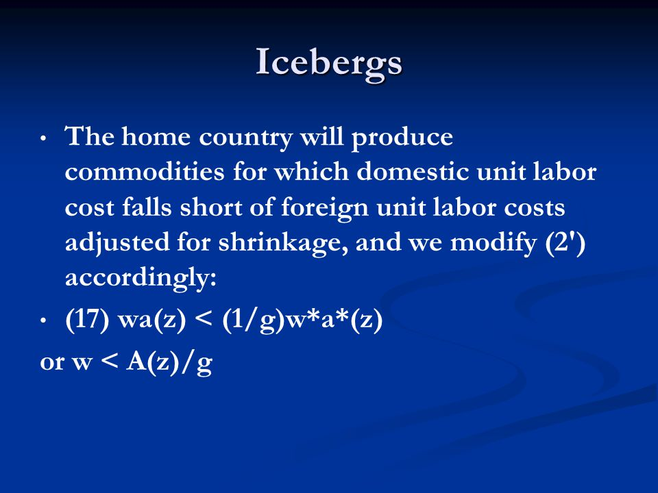Icebergs The home country will produce commodities for which domestic unit labor cost falls short of foreign unit labor costs adjusted for shrinkage,