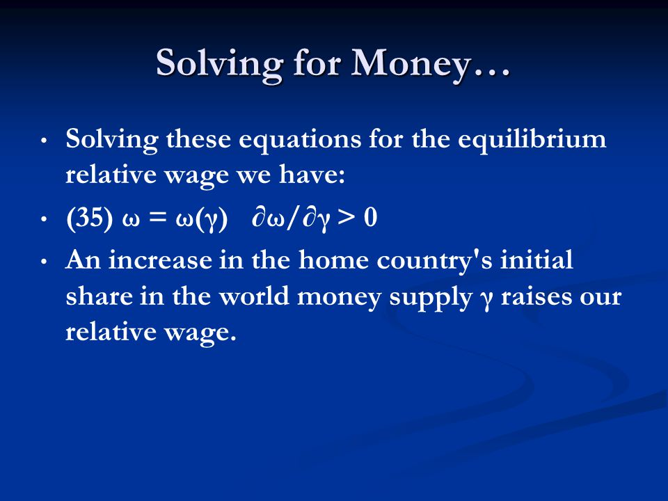 Solving for Money… Solving these equations for the equilibrium relative wage we have: (35) ω = ω(γ) ω/γ > 0 An increase in the home country's initial