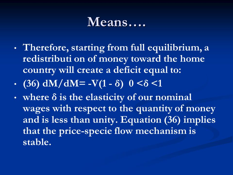 Means…. Therefore, starting from full equilibrium, a redistributi on of money toward the home country will create a deficit equal to: (36) dM/dM= -V(1