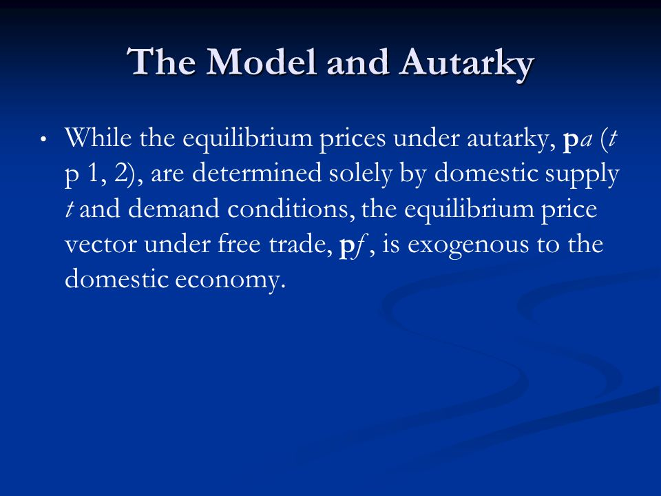 The Model and Autarky While the equilibrium prices under autarky, pa (t p 1, 2), are determined solely by domestic supply t and demand conditions, the equilibrium price vector under free trade, pf, is exogenous to the domestic economy.