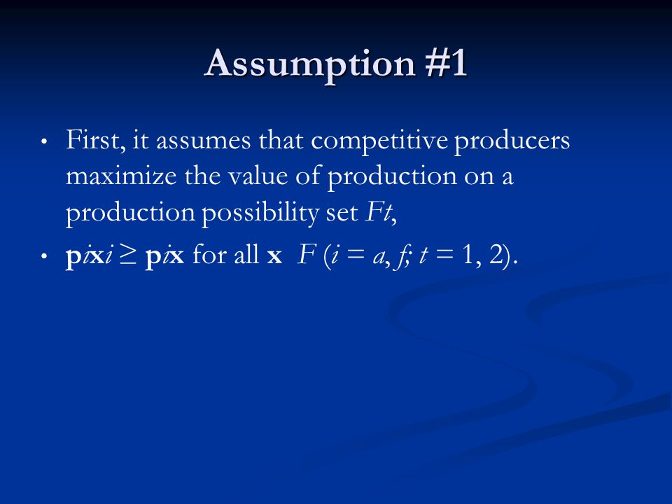 Assumption #1 First, it assumes that competitive producers maximize the value of production on a production possibility set Ft, pixi pix for all x F (i = a, f; t = 1, 2).