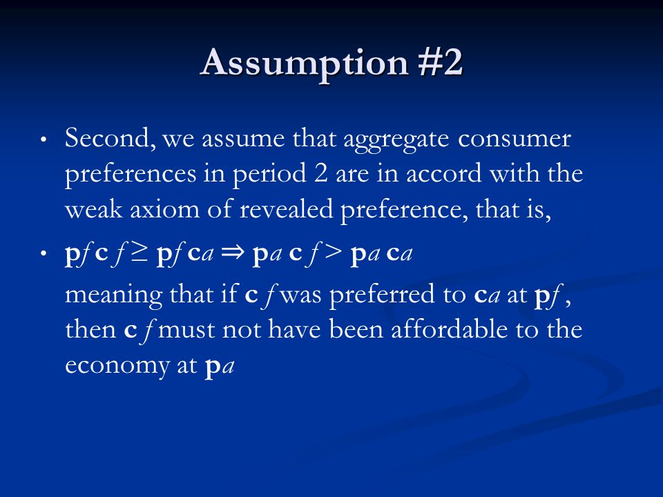Assumption #2 Second, we assume that aggregate consumer preferences in period 2 are in accord with the weak axiom of revealed preference, that is, pf c f pf ca pa c f > pa ca meaning that if c f was preferred to ca at pf, then c f must not have been affordable to the economy at pa