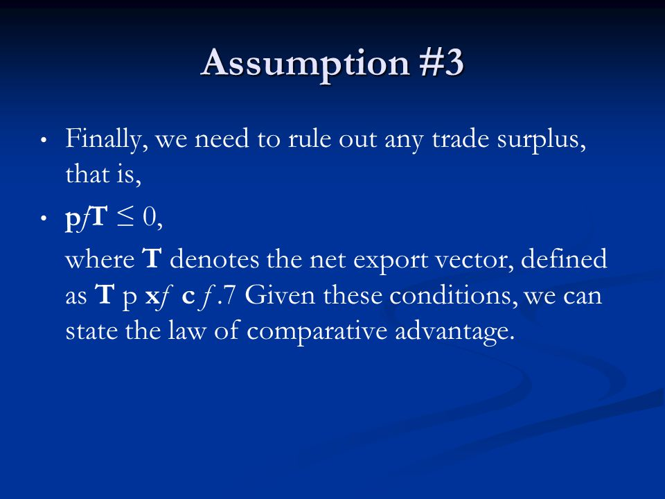 Assumption #3 Finally, we need to rule out any trade surplus, that is, pfT 0, where T denotes the net export vector, defined as T p xf c f.7 Given the