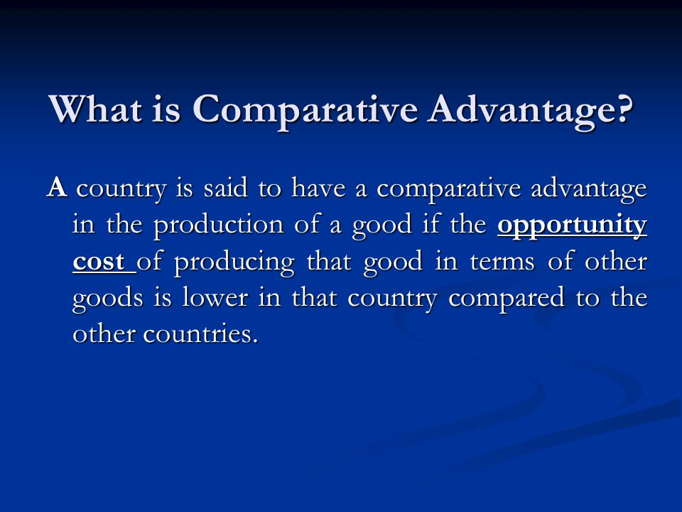 What is Comparative Advantage? A country is said to have a comparative advantage in the production of a good if the opportunity cost of producing that