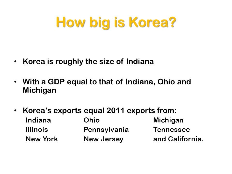 How big is Korea? Korea is roughly the size of Indiana With a GDP equal to that of Indiana, Ohio and Michigan Koreas exports equal 2011 exports from: