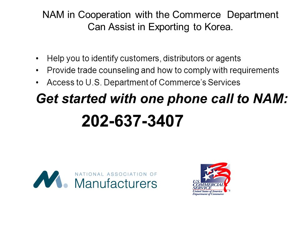 NAM in Cooperation with the Commerce Department Can Assist in Exporting to Korea. Help you to identify customers, distributors or agents Provide trade