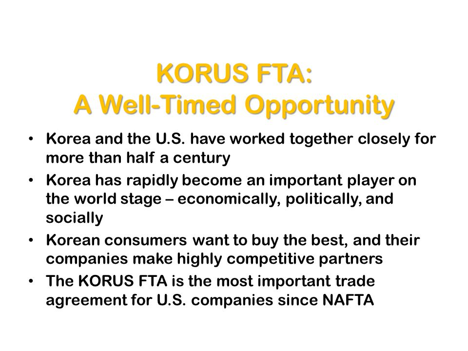 KORUS FTA: A Well-Timed Opportunity Korea and the U.S. have worked together closely for more than half a century Korea has rapidly become an important