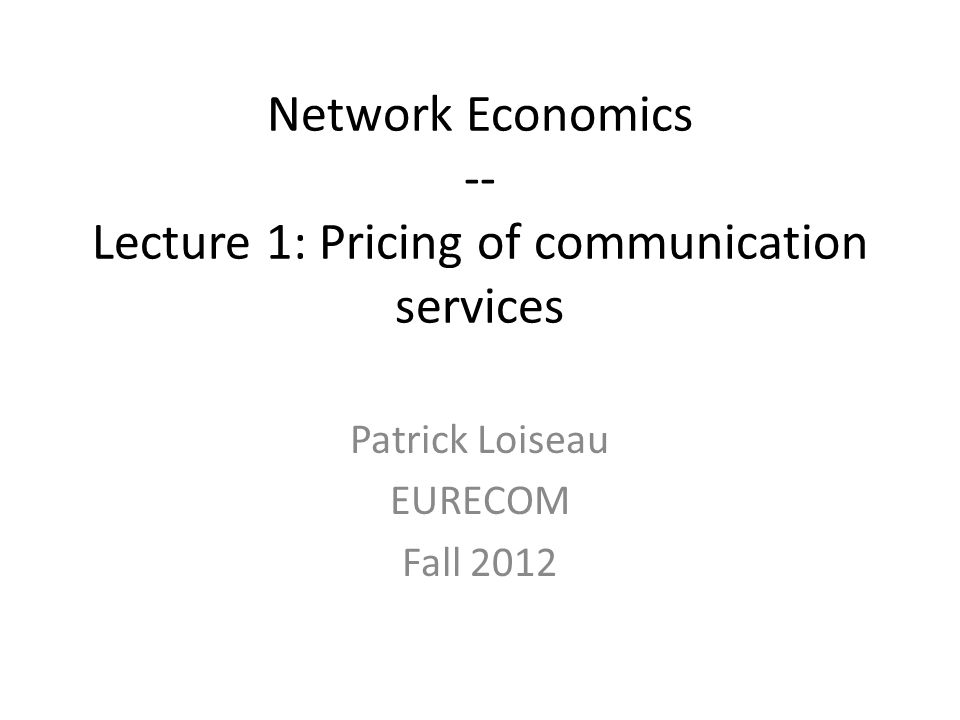 Network Economics -- Lecture 1: Pricing of communication services Patrick Loiseau EURECOM Fall 2012