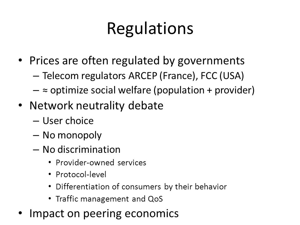 Regulations Prices are often regulated by governments – Telecom regulators ARCEP (France), FCC (USA) – optimize social welfare (population + provider) Network neutrality debate – User choice – No monopoly – No discrimination Provider-owned services Protocol-level Differentiation of consumers by their behavior Traffic management and QoS Impact on peering economics