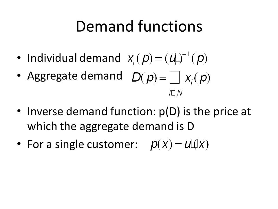 Demand functions Individual demand Aggregate demand Inverse demand function: p(D) is the price at which the aggregate demand is D For a single customer: