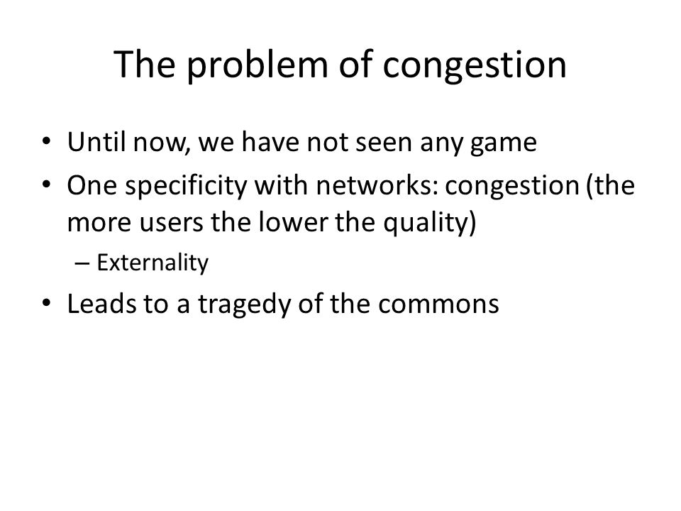The problem of congestion Until now, we have not seen any game One specificity with networks: congestion (the more users the lower the quality) – Externality Leads to a tragedy of the commons