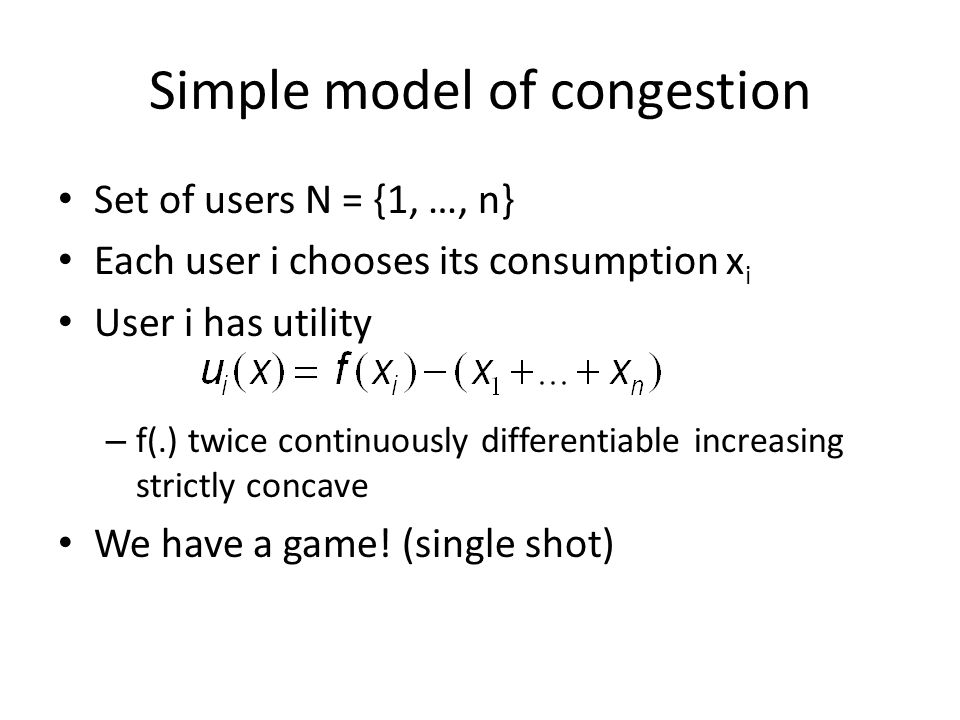 Simple model of congestion Set of users N = {1, …, n} Each user i chooses its consumption x i User i has utility – f(.) twice continuously differentiable increasing strictly concave We have a game.