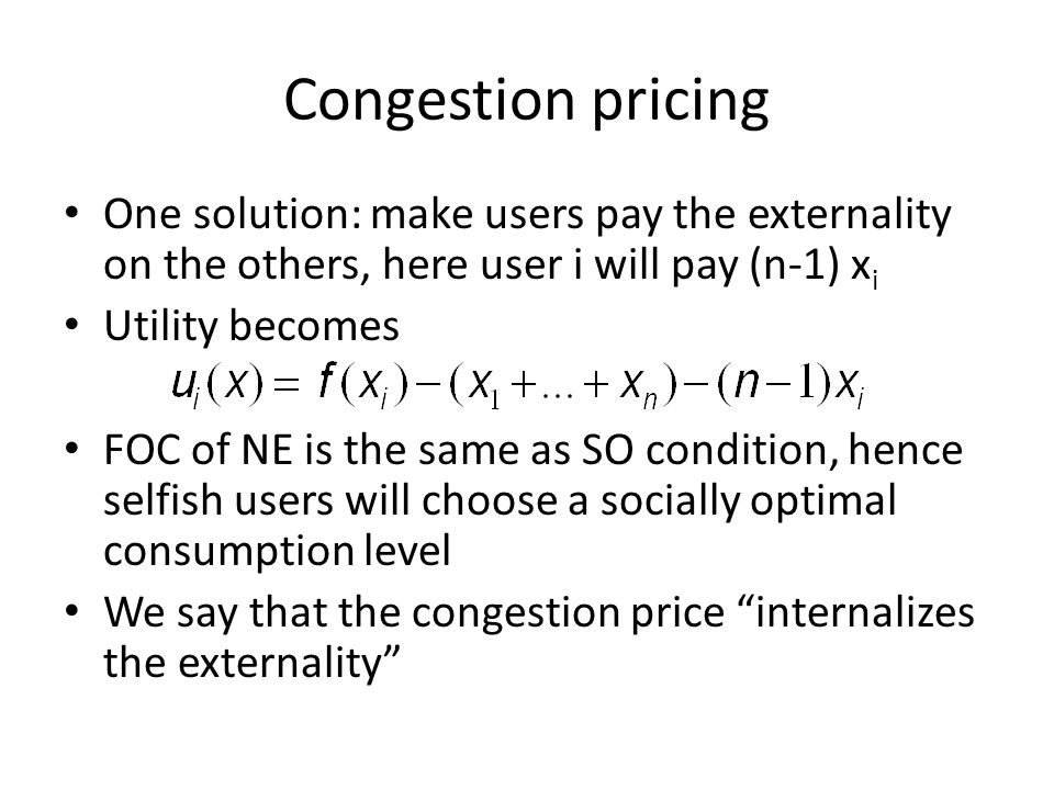 Congestion pricing One solution: make users pay the externality on the others, here user i will pay (n-1) x i Utility becomes FOC of NE is the same as SO condition, hence selfish users will choose a socially optimal consumption level We say that the congestion price internalizes the externality