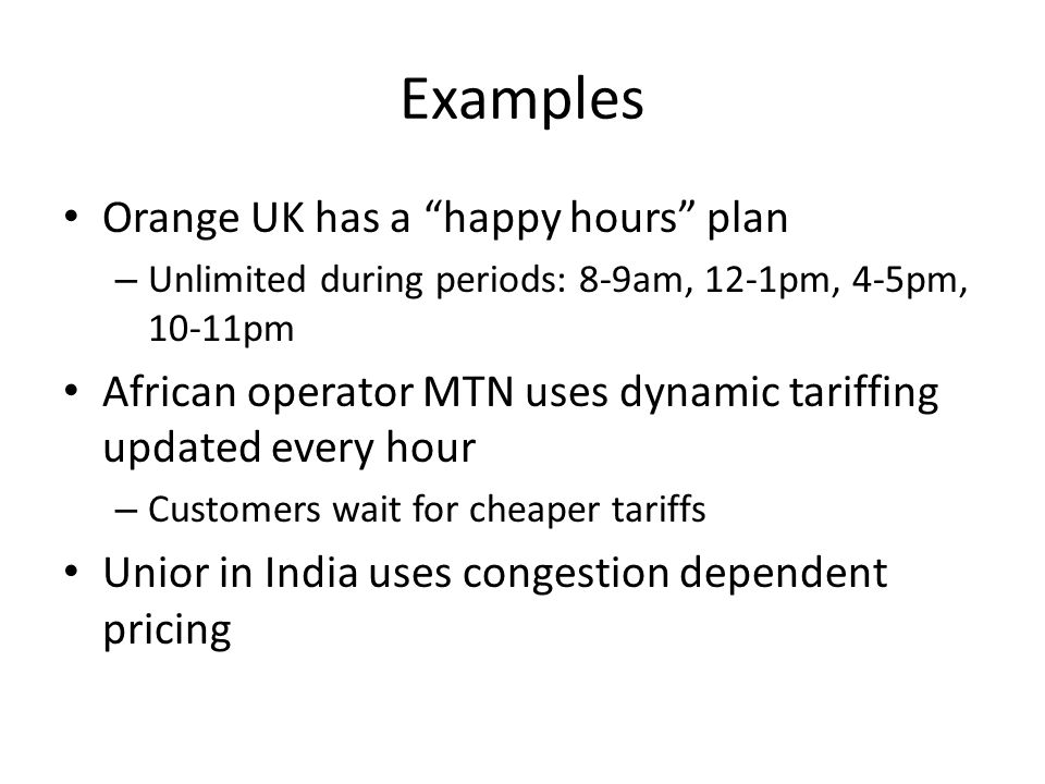 Examples Orange UK has a happy hours plan – Unlimited during periods: 8-9am, 12-1pm, 4-5pm, 10-11pm African operator MTN uses dynamic tariffing updated every hour – Customers wait for cheaper tariffs Unior in India uses congestion dependent pricing