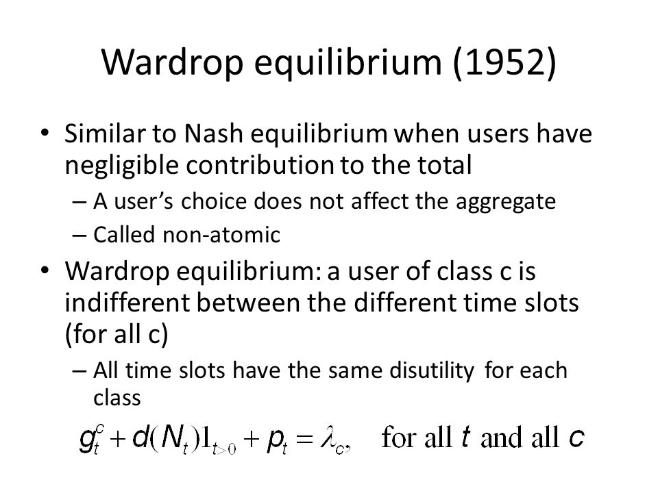 Wardrop equilibrium (1952) Similar to Nash equilibrium when users have negligible contribution to the total – A users choice does not affect the aggregate – Called non-atomic Wardrop equilibrium: a user of class c is indifferent between the different time slots (for all c) – All time slots have the same disutility for each class