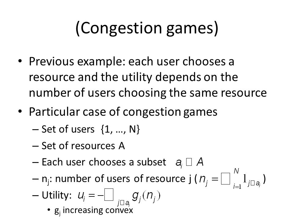 (Congestion games) Previous example: each user chooses a resource and the utility depends on the number of users choosing the same resource Particular case of congestion games – Set of users {1, …, N} – Set of resources A – Each user chooses a subset – n j : number of users of resource j ( ) – Utility: g j increasing convex