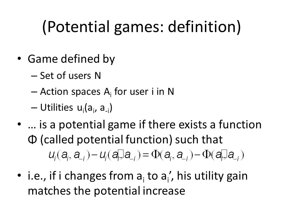 (Potential games: definition) Game defined by – Set of users N – Action spaces A i for user i in N – Utilities u i (a i, a -i ) … is a potential game if there exists a function Φ (called potential function) such that i.e., if i changes from a i to a i, his utility gain matches the potential increase