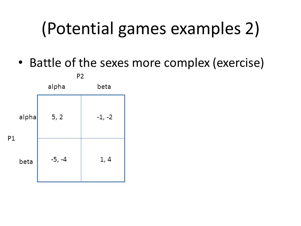 (Potential games examples 2) Battle of the sexes more complex (exercise) alphabeta alpha beta 5, 2-1, -2 1, 4-5, -4 P1 P2