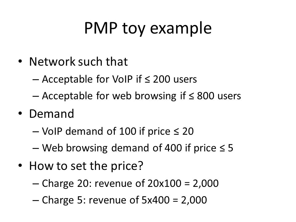 PMP toy example Network such that – Acceptable for VoIP if 200 users – Acceptable for web browsing if 800 users Demand – VoIP demand of 100 if price 20 – Web browsing demand of 400 if price 5 How to set the price.
