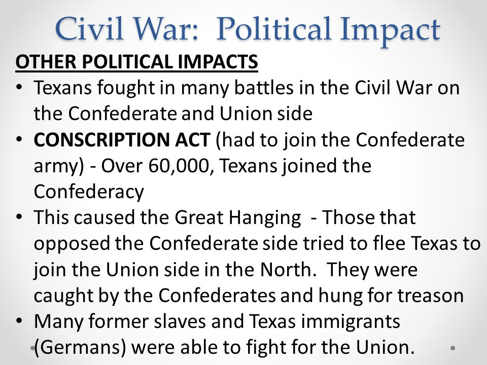 Civil War: Political Impact OTHER POLITICAL IMPACTS Texans fought in many battles in the Civil War on the Confederate and Union side CONSCRIPTION ACT (had to join the Confederate army) - Over 60,000, Texans joined the Confederacy This caused the Great Hanging - Those that opposed the Confederate side tried to flee Texas to join the Union side in the North.