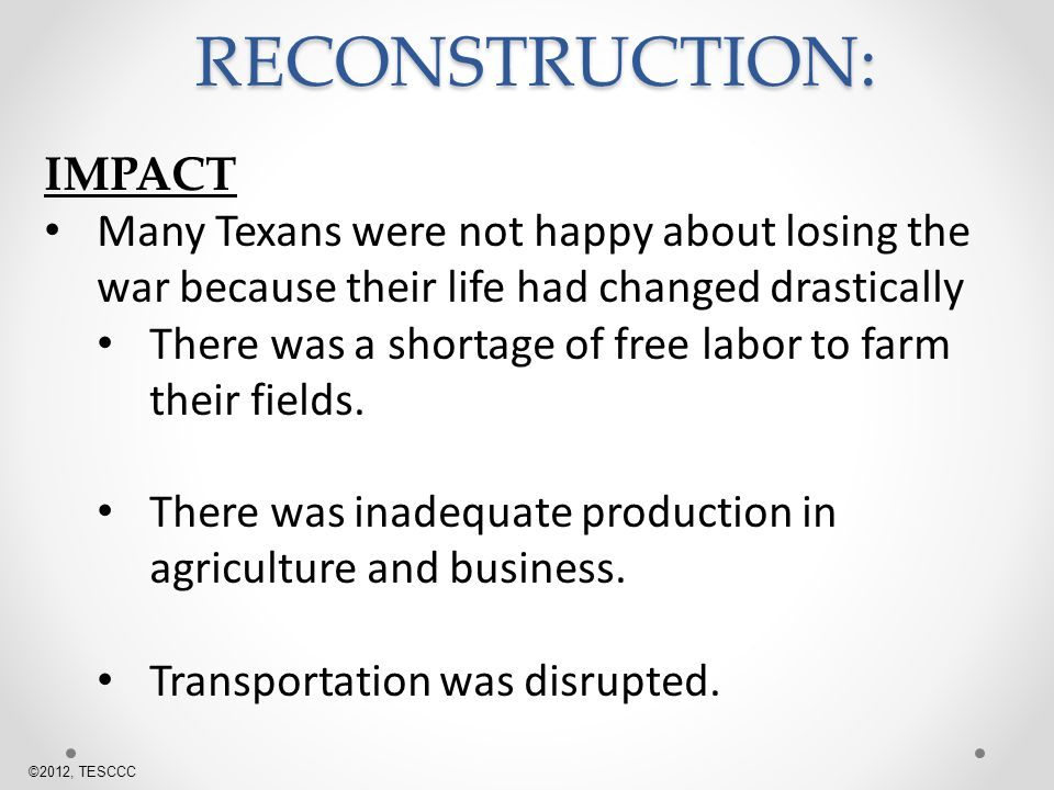 IMPACT Many Texans were not happy about losing the war because their life had changed drastically There was a shortage of free labor to farm their fields.