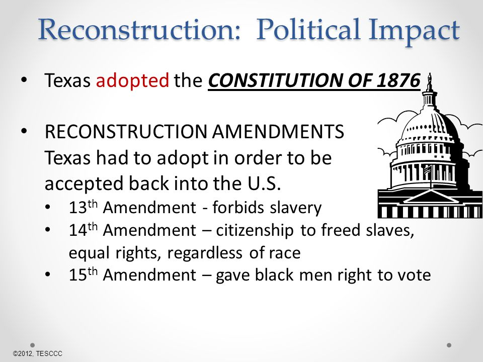 Texas adopted the CONSTITUTION OF 1876 RECONSTRUCTION AMENDMENTS Texas had to adopt in order to be accepted back into the U.S.