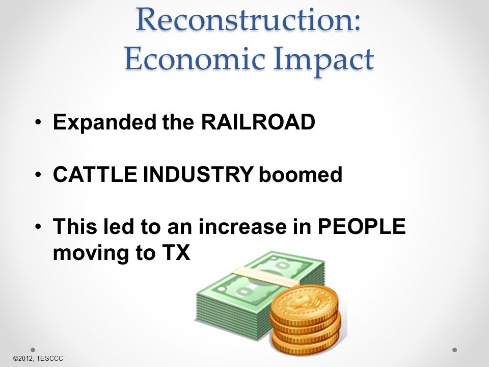 Reconstruction: Economic Impact Expanded the RAILROAD CATTLE INDUSTRY boomed This led to an increase in PEOPLE moving to TX ©2012, TESCCC