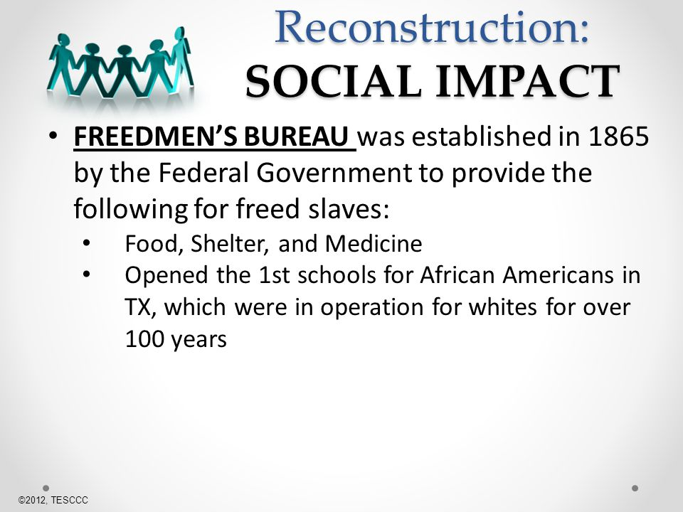 Reconstruction: SOCIAL IMPACT FREEDMENS BUREAU was established in 1865 by the Federal Government to provide the following for freed slaves: Food, Shelter, and Medicine Opened the 1st schools for African Americans in TX, which were in operation for whites for over 100 years ©2012, TESCCC