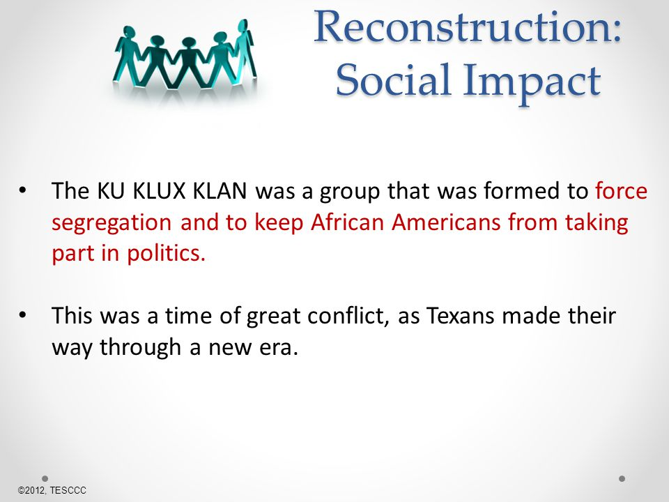 The KU KLUX KLAN was a group that was formed to force segregation and to keep African Americans from taking part in politics.
