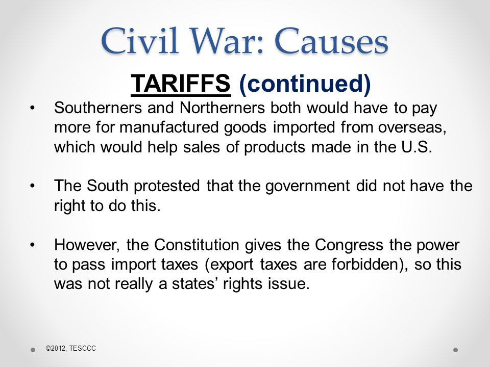 Civil War: Causes TARIFFS (continued) Southerners and Northerners both would have to pay more for manufactured goods imported from overseas, which would help sales of products made in the U.S.