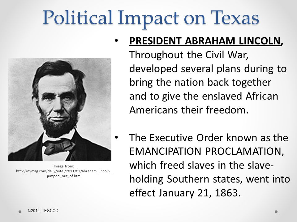 Political Impact on Texas PRESIDENT ABRAHAM LINCOLN, Throughout the Civil War, developed several plans during to bring the nation back together and to give the enslaved African Americans their freedom.