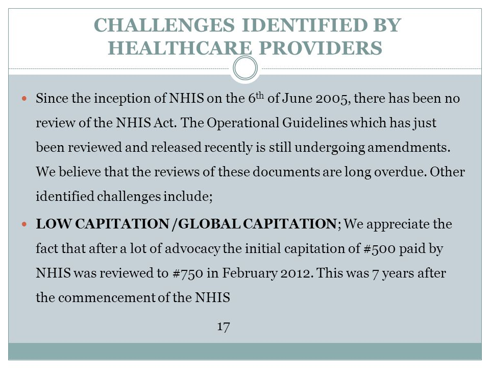 CHALLENGES IDENTIFIED BY HEALTHCARE PROVIDERS Since the inception of NHIS on the 6 th of June 2005, there has been no review of the NHIS Act. The Oper