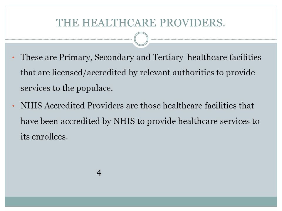 THE HEALTHCARE PROVIDERS. These are Primary, Secondary and Tertiary healthcare facilities that are licensed/accredited by relevant authorities to prov