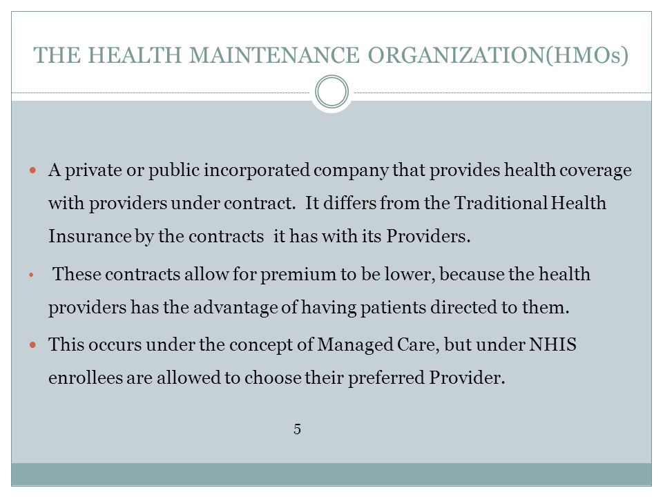 THE HEALTH MAINTENANCE ORGANIZATION(HMOs) A private or public incorporated company that provides health coverage with providers under contract. It dif
