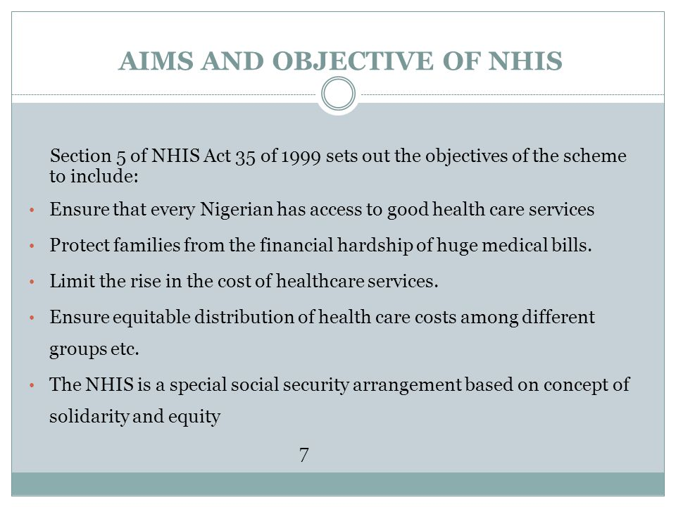 AIMS AND OBJECTIVE OF NHIS Section 5 of NHIS Act 35 of 1999 sets out the objectives of the scheme to include: Ensure that every Nigerian has access to