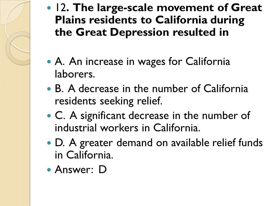 12. The large-scale movement of Great Plains residents to California during the Great Depression resulted in A. An increase in wages for California la