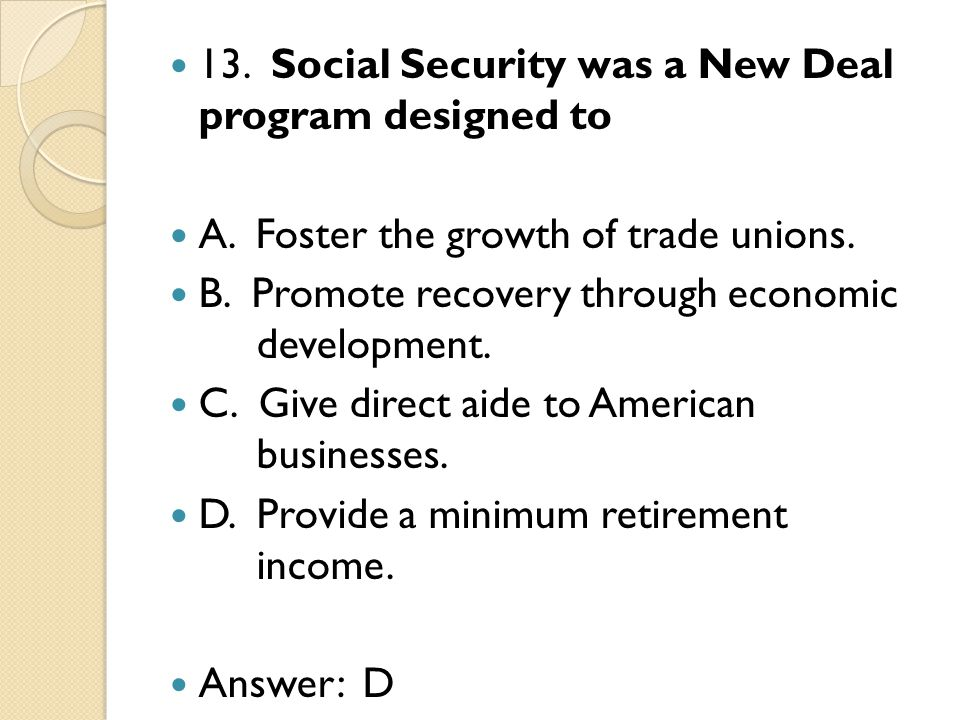 13. Social Security was a New Deal program designed to A.
